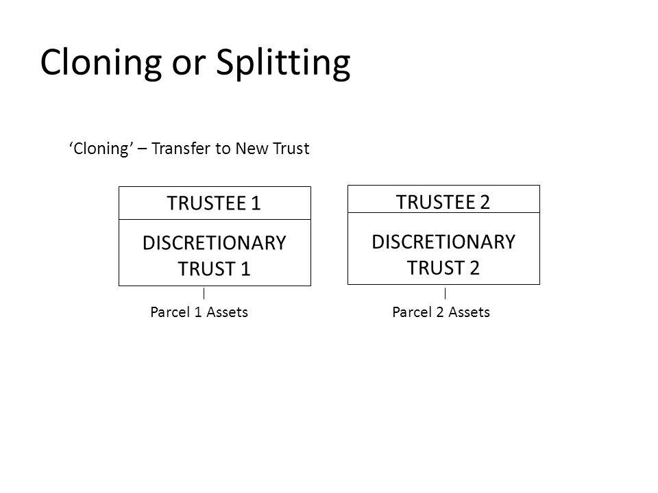Cloning or Splitting 'Cloning' – Transfer to New Trust TRUSTEE 1 DISCRETIONARY TRUST 1 TRUSTEE 2 DISCRETIONARY TRUST 2 Parcel 2 AssetsParcel 1 Assets