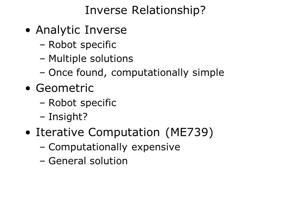 Inverse Relationship? Analytic Inverse –Robot specific –Multiple solutions –Once found, computationally simple Geometric –Robot specific –Insight? Ite