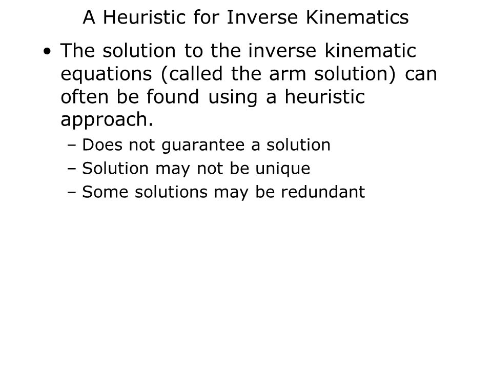 A Heuristic for Inverse Kinematics The solution to the inverse kinematic equations (called the arm solution) can often be found using a heuristic approach.