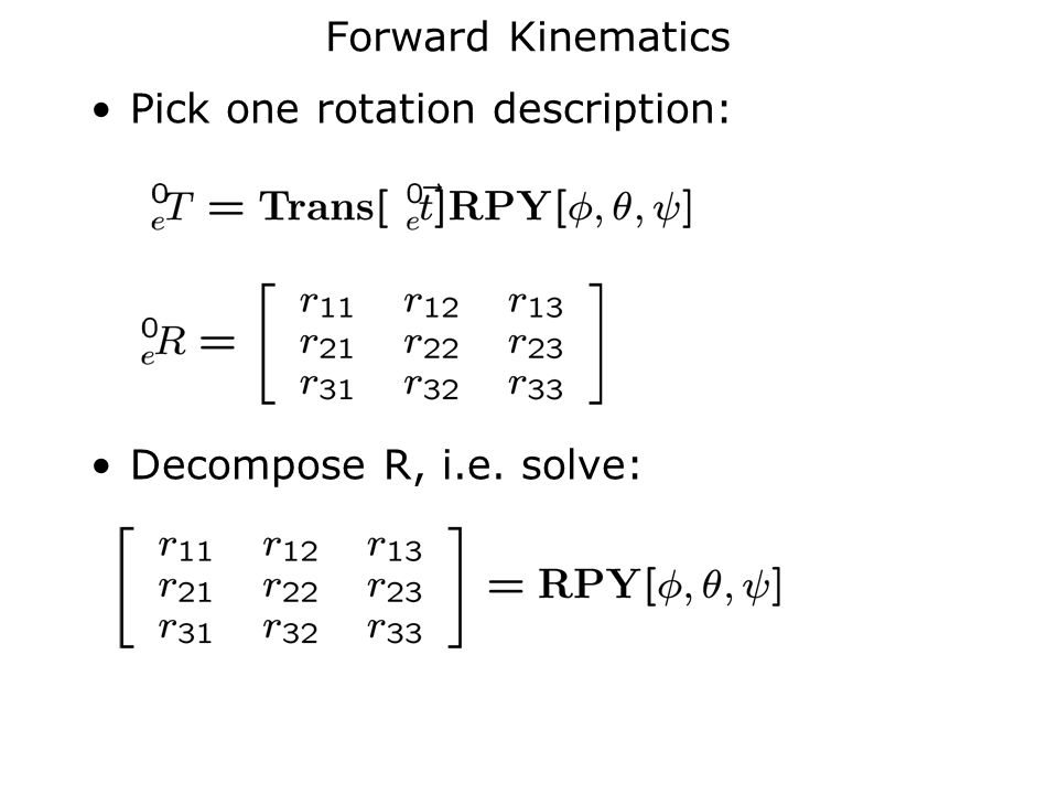 Forward Kinematics Pick one rotation description: Decompose R, i.e. solve: