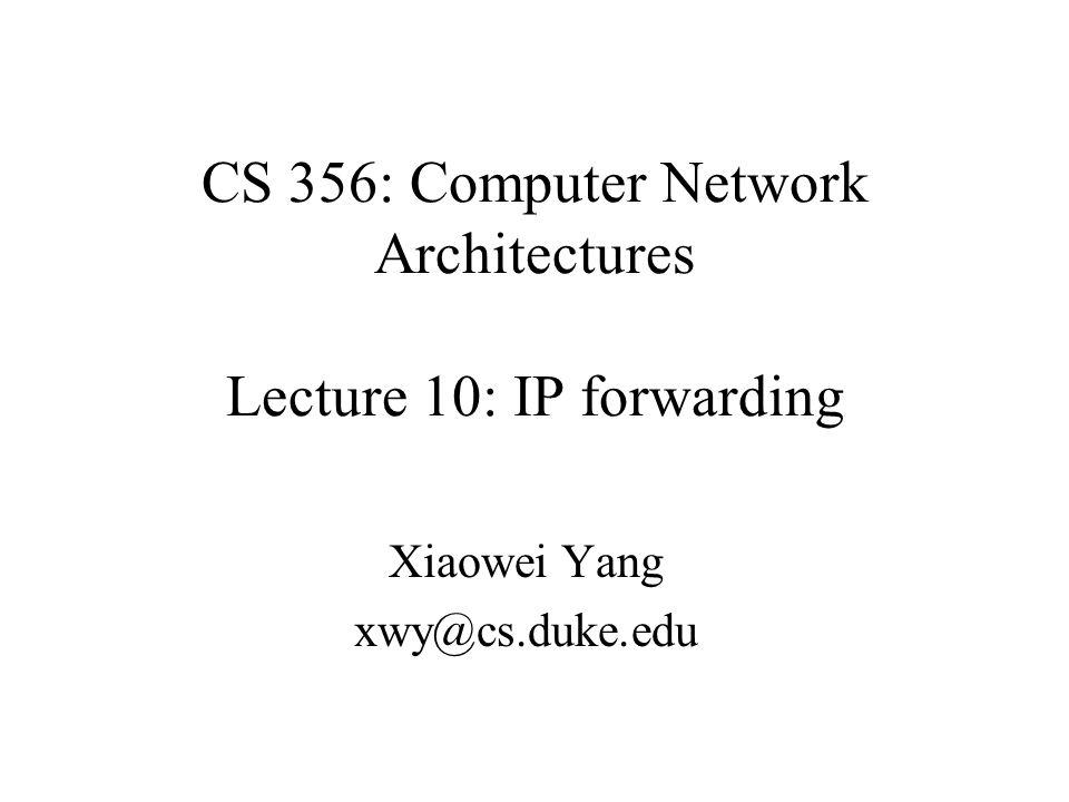 CS 356: Computer Network Architectures Lecture 10: IP forwarding Xiaowei Yang xwy@cs.duke.edu