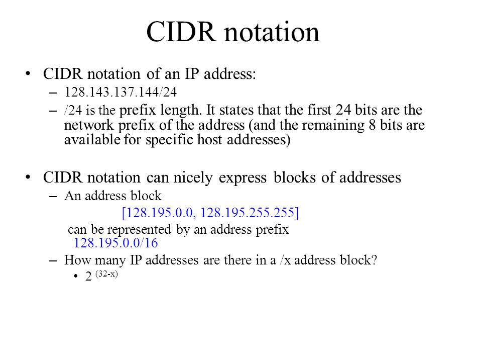 CIDR notation CIDR notation of an IP address: – 128.143.137.144/24 – /24 is the prefix length. It states that the first 24 bits are the network prefix