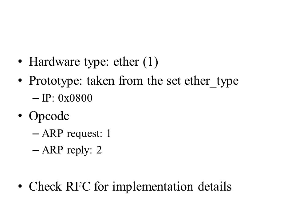Hardware type: ether (1) Prototype: taken from the set ether_type – IP: 0x0800 Opcode – ARP request: 1 – ARP reply: 2 Check RFC for implementation det