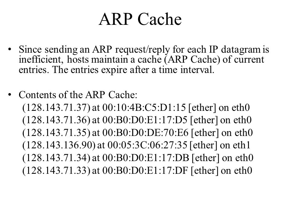 ARP Cache Since sending an ARP request/reply for each IP datagram is inefficient, hosts maintain a cache (ARP Cache) of current entries. The entries e