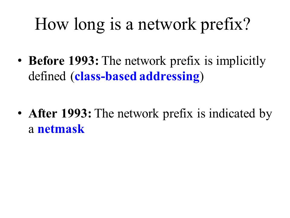 Before 1993: Class-based addressing The Internet address space was divided up into classes: – Class A: Network prefix is 8 bits long – Class B: Network prefix is 16 bits long – Class C: Network prefix is 24 bits long – Class D is multicast address – Class E is reserved