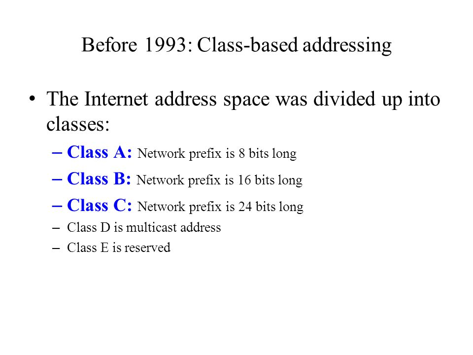 Before 1993: Class-based addressing The Internet address space was divided up into classes: – Class A: Network prefix is 8 bits long – Class B: Networ