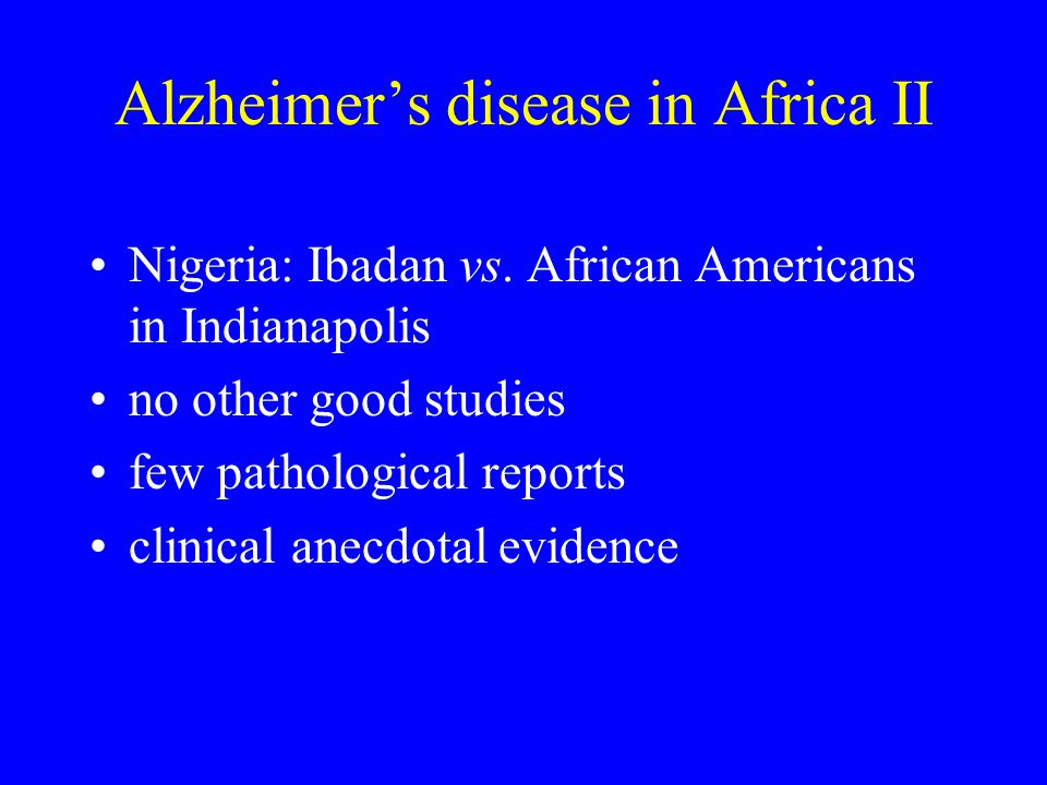 Alzheimer's disease in Africa II Nigeria: Ibadan vs. African Americans in Indianapolis no other good studies few pathological reports clinical anecdot