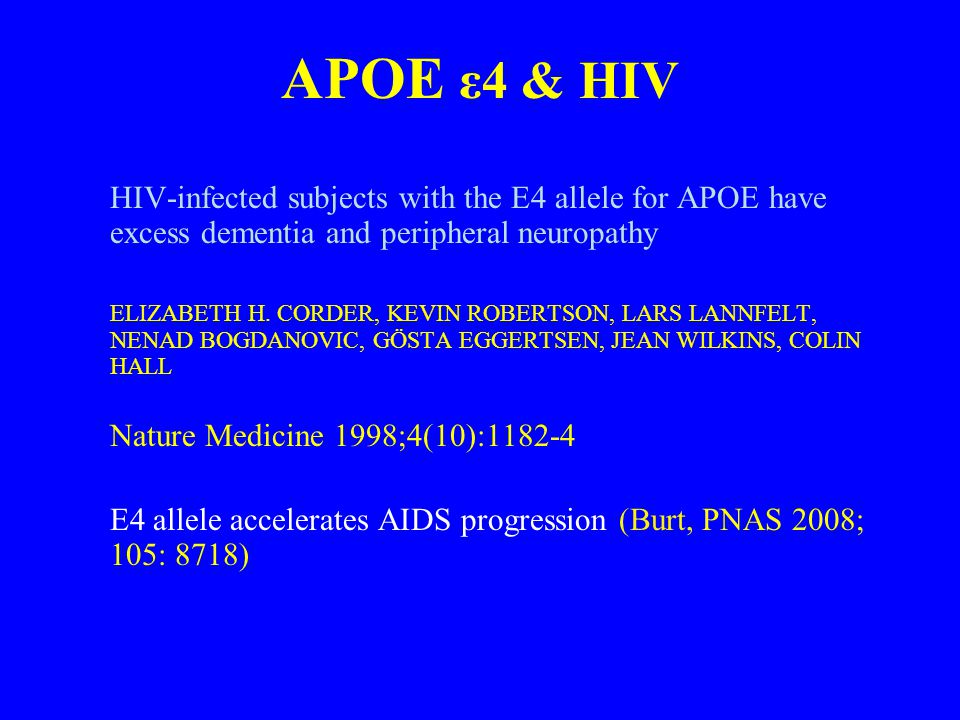 APOE ε4 & HIV HIV-infected subjects with the E4 allele for APOE have excess dementia and peripheral neuropathy ELIZABETH H.
