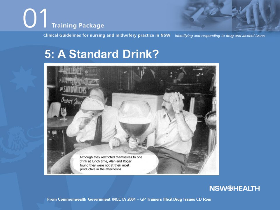 5: A Standard Drink? From Commonwealth Government /NCETA 2004 – GP Trainers Illicit Drug Issues CD Rom
