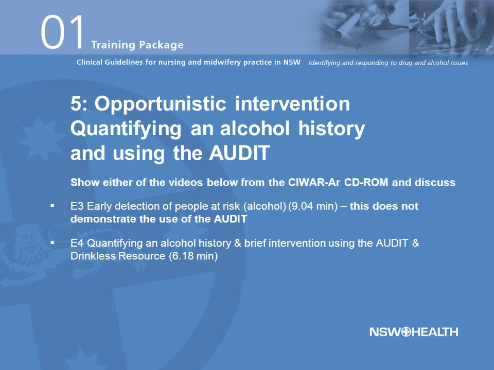 Show either of the videos below from the CIWAR-Ar CD-ROM and discuss  E3 Early detection of people at risk (alcohol) (9.04 min) – this does not demonstrate the use of the AUDIT  E4 Quantifying an alcohol history & brief intervention using the AUDIT & Drinkless Resource (6.18 min) 5: Opportunistic intervention Quantifying an alcohol history and using the AUDIT
