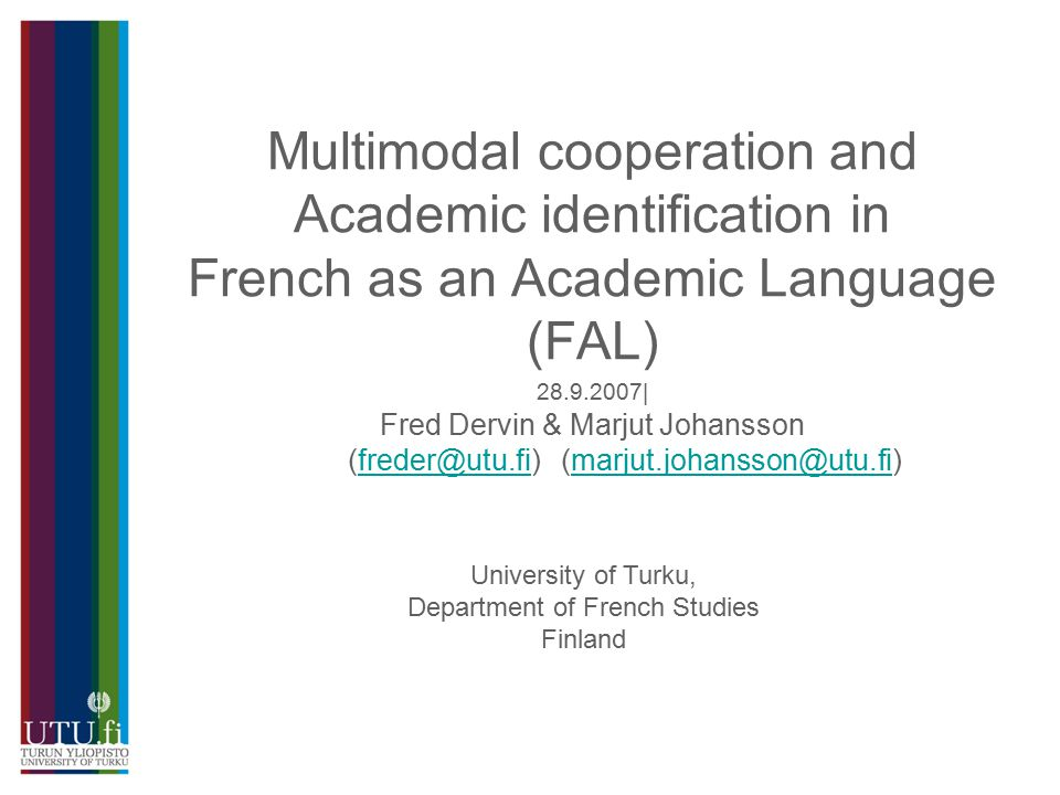 Multimodal cooperation and Academic identification in French as an Academic Language (FAL) 28.9.2007| Fred Dervin & Marjut Johansson (freder@utu.fi) (marjut.johansson@utu.fi)freder@utu.fimarjut.johansson@utu.fi University of Turku, Department of French Studies Finland