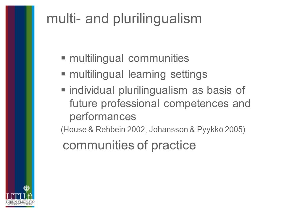 multi- and plurilingualism  multilingual communities  multilingual learning settings  individual plurilingualism as basis of future professional competences and performances (House & Rehbein 2002, Johansson & Pyykkö 2005) communities of practice