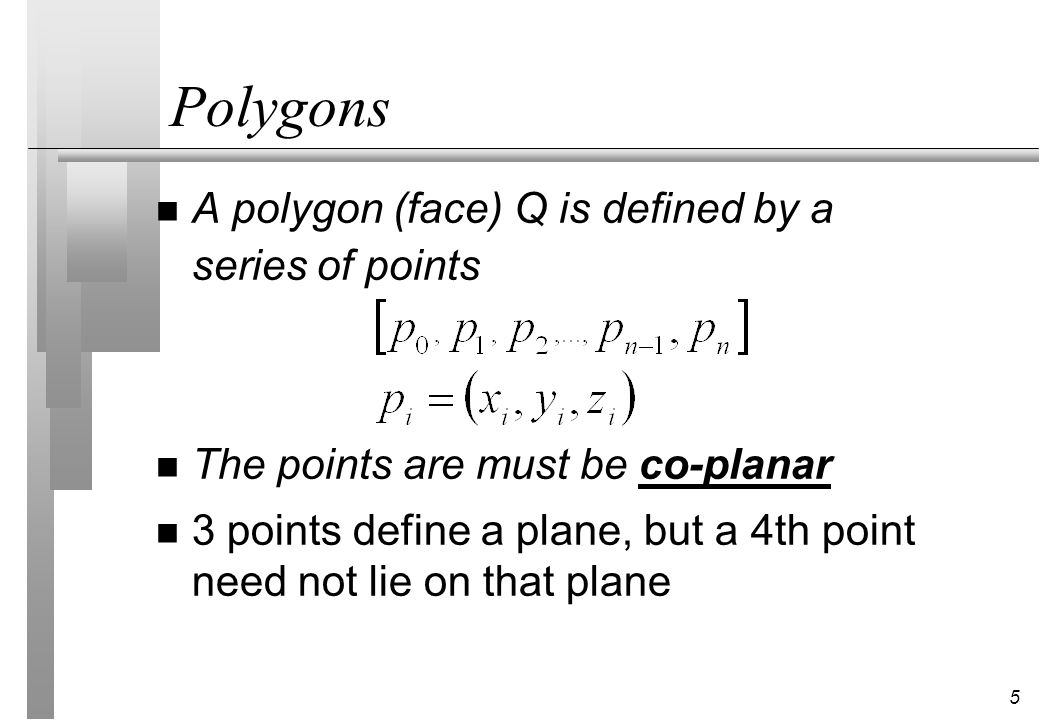 5 Polygons n A polygon (face) Q is defined by a series of points n The points are must be co-planar n 3 points define a plane, but a 4th point need not lie on that plane