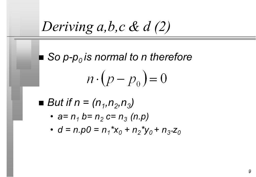 9 Deriving a,b,c & d (2) n So p-p 0 is normal to n therefore n But if n = (n 1,n 2,n 3 ) a= n 1 b= n 2 c= n 3 (n.p) d = n.p0 = n 1 *x 0 + n 2 *y 0 + n 3* z 0