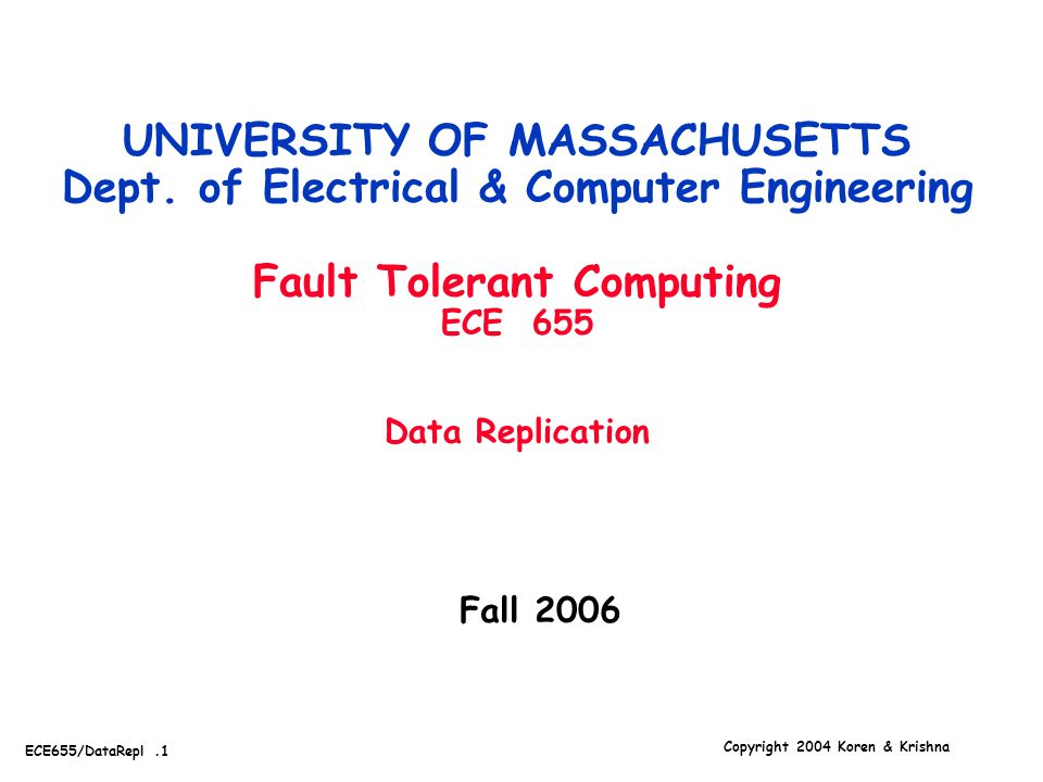Copyright 2004 Koren & Krishna ECE655/DataRepl.1 Fall 2006 UNIVERSITY OF MASSACHUSETTS Dept. of Electrical & Computer Engineering Fault Tolerant Compu