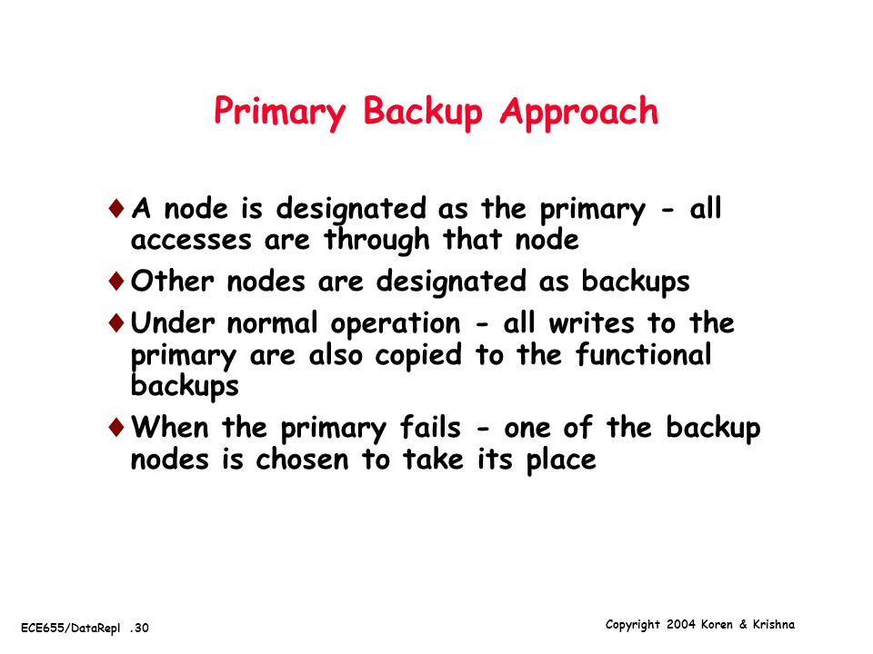 Copyright 2004 Koren & Krishna ECE655/DataRepl.30 Primary Backup Approach  A node is designated as the primary - all accesses are through that node  Other nodes are designated as backups  Under normal operation - all writes to the primary are also copied to the functional backups  When the primary fails - one of the backup nodes is chosen to take its place