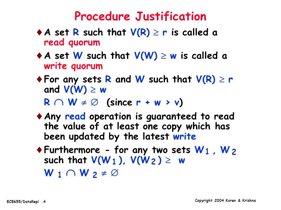 Copyright 2004 Koren & Krishna ECE655/DataRepl.4 Procedure Justification  A set R such that V(R)  r is called a read quorum  A set W such that V(W)