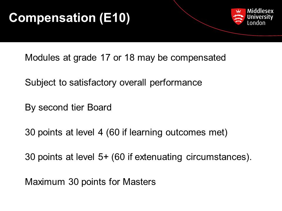 Compensation (E10) Modules at grade 17 or 18 may be compensated Subject to satisfactory overall performance By second tier Board 30 points at level 4 (60 if learning outcomes met) 30 points at level 5+ (60 if extenuating circumstances).