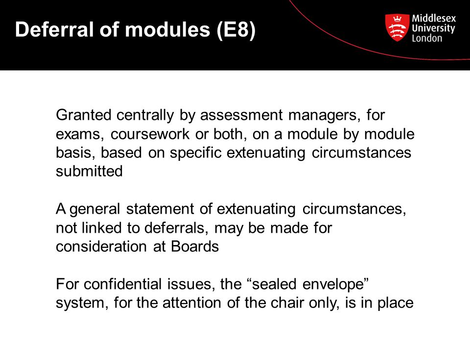 Deferral of modules (E8) Granted centrally by assessment managers, for exams, coursework or both, on a module by module basis, based on specific extenuating circumstances submitted A general statement of extenuating circumstances, not linked to deferrals, may be made for consideration at Boards For confidential issues, the sealed envelope system, for the attention of the chair only, is in place