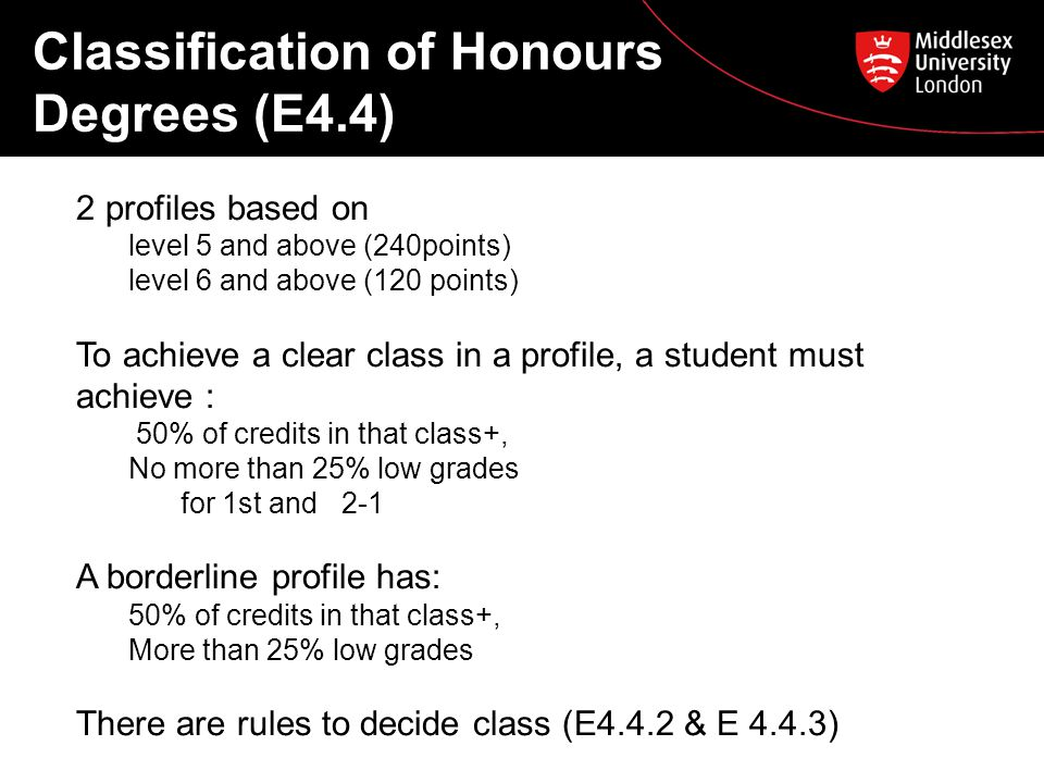 Classification of Honours Degrees (E4.4) 2 profiles based on level 5 and above (240points) level 6 and above (120 points) To achieve a clear class in a profile, a student must achieve : 50% of credits in that class+, No more than 25% low grades for 1st and 2-1 A borderline profile has: 50% of credits in that class+, More than 25% low grades There are rules to decide class (E4.4.2 & E 4.4.3)