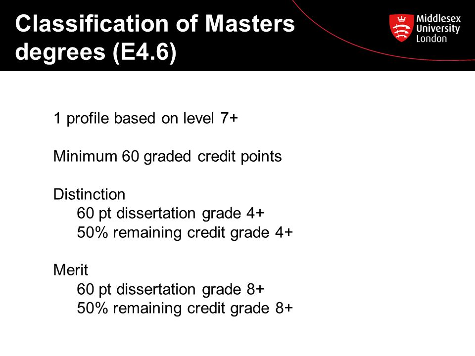 Classification of Masters degrees (E4.6) 1 profile based on level 7+ Minimum 60 graded credit points Distinction 60 pt dissertation grade 4+ 50% remaining credit grade 4+ Merit 60 pt dissertation grade 8+ 50% remaining credit grade 8+
