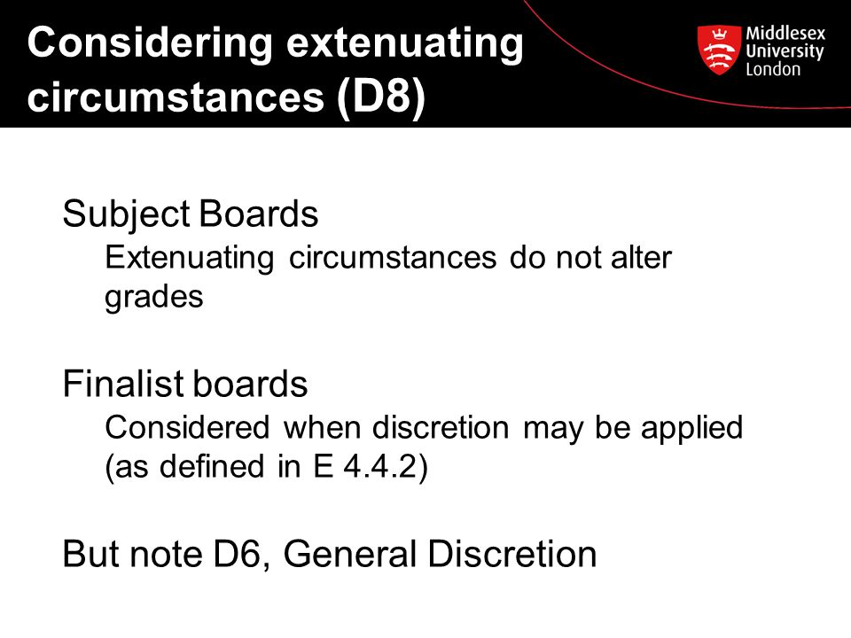Considering extenuating circumstances (D8) Subject Boards Extenuating circumstances do not alter grades Finalist boards Considered when discretion may be applied (as defined in E 4.4.2) But note D6, General Discretion