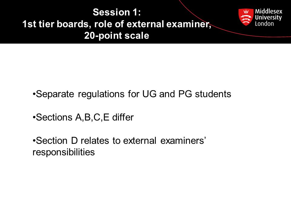 Session 1: 1st tier boards, role of external examiner, 20-point scale Separate regulations for UG and PG students Sections A,B,C,E differ Section D relates to external examiners' responsibilities