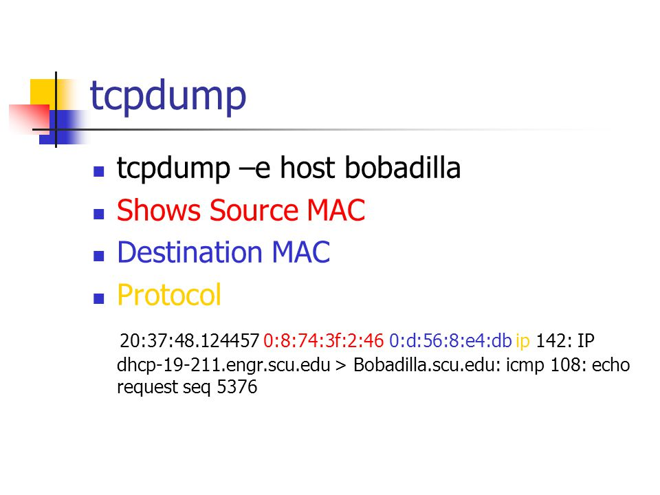 tcpdump tcpdump –e host bobadilla Shows Source MAC Destination MAC Protocol 20:37:48.124457 0:8:74:3f:2:46 0:d:56:8:e4:db ip 142: IP dhcp-19-211.engr.scu.edu > Bobadilla.scu.edu: icmp 108: echo request seq 5376