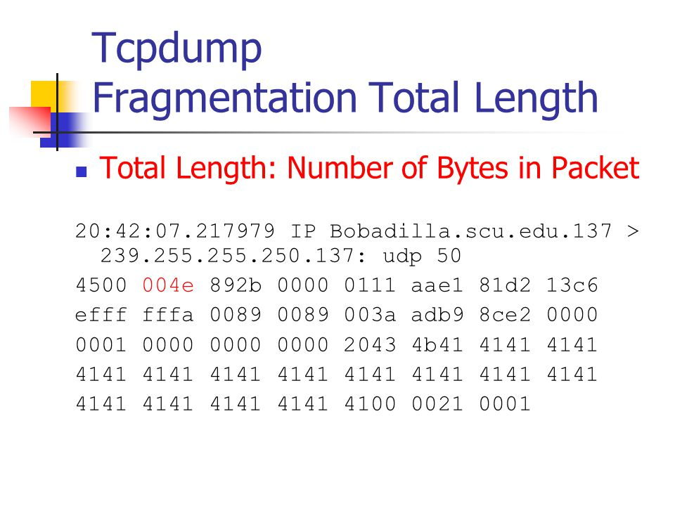 Tcpdump Fragmentation Total Length Total Length: Number of Bytes in Packet 20:42:07.217979 IP Bobadilla.scu.edu.137 > 239.255.255.250.137: udp 50 4500 004e 892b 0000 0111 aae1 81d2 13c6 efff fffa 0089 0089 003a adb9 8ce2 0000 0001 0000 0000 0000 2043 4b41 4141 4141 4141 4141 4141 4141 4141 4141 4141 4141 4100 0021 0001