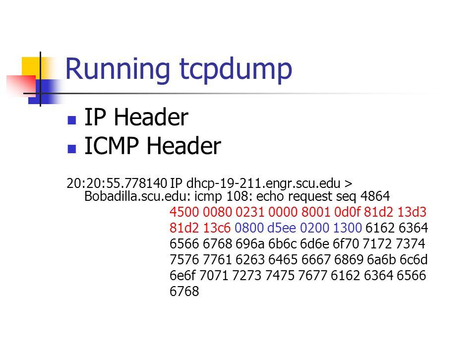 Running tcpdump IP Header ICMP Header 20:20:55.778140 IP dhcp-19-211.engr.scu.edu > Bobadilla.scu.edu: icmp 108: echo request seq 4864 4500 0080 0231 0000 8001 0d0f 81d2 13d3 81d2 13c6 0800 d5ee 0200 1300 6162 6364 6566 6768 696a 6b6c 6d6e 6f70 7172 7374 7576 7761 6263 6465 6667 6869 6a6b 6c6d 6e6f 7071 7273 7475 7677 6162 6364 6566 6768