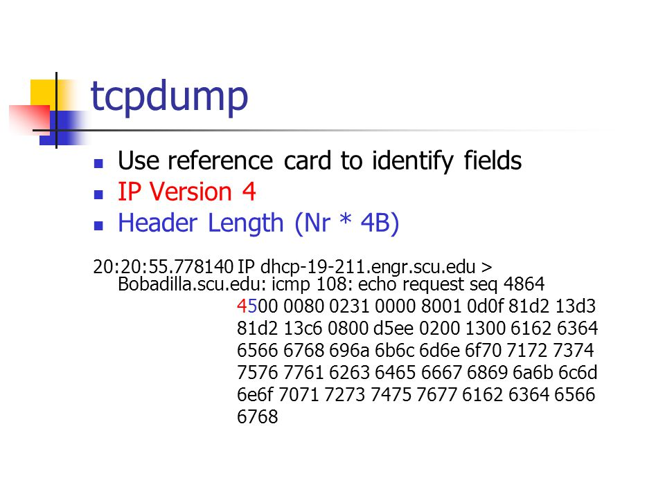 tcpdump Use reference card to identify fields IP Version 4 Header Length (Nr * 4B) 20:20:55.778140 IP dhcp-19-211.engr.scu.edu > Bobadilla.scu.edu: icmp 108: echo request seq 4864 4500 0080 0231 0000 8001 0d0f 81d2 13d3 81d2 13c6 0800 d5ee 0200 1300 6162 6364 6566 6768 696a 6b6c 6d6e 6f70 7172 7374 7576 7761 6263 6465 6667 6869 6a6b 6c6d 6e6f 7071 7273 7475 7677 6162 6364 6566 6768