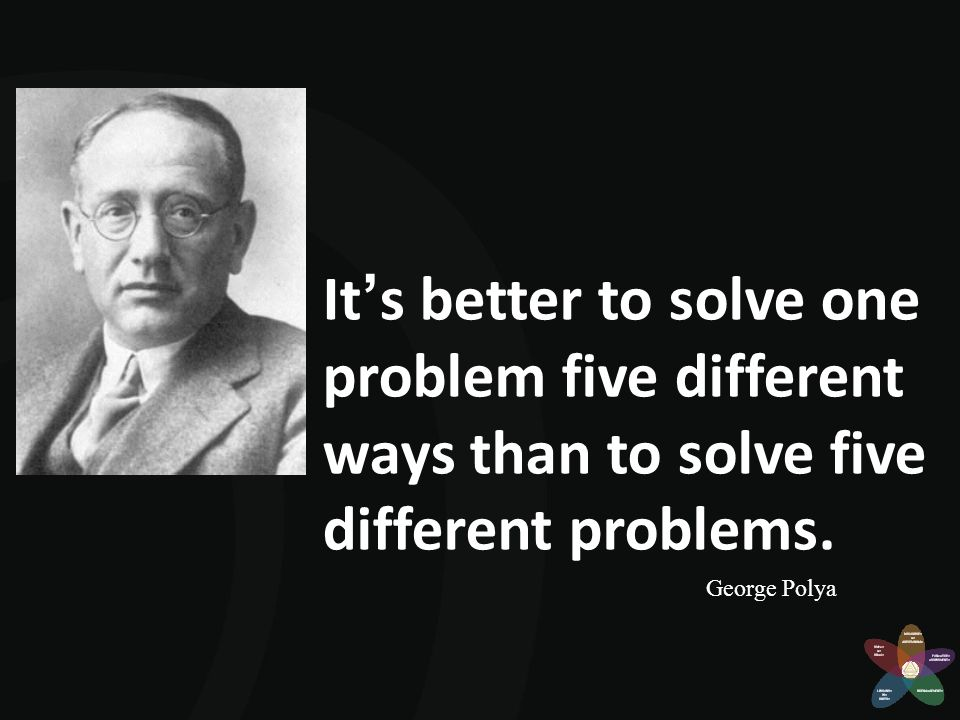 It's better to solve one problem five different ways than to solve five different problems. George Polya