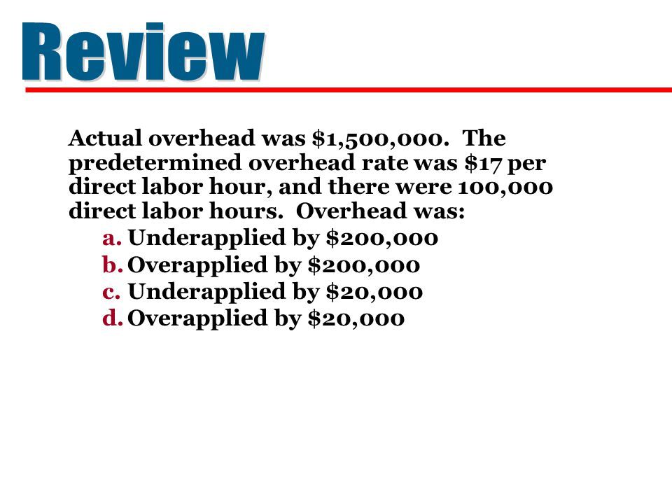 Actual overhead was $1,500,000. The predetermined overhead rate was $17 per direct labor hour, and there were 100,000 direct labor hours. Overhead was