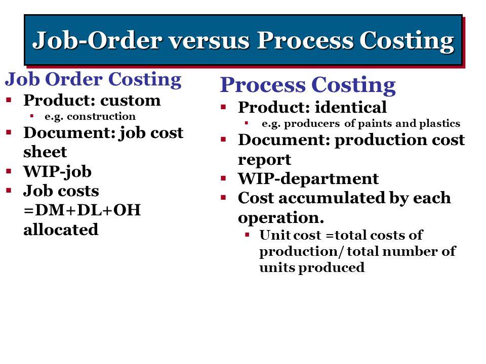 Job-Order versus Process Costing Job Order Costing  Product: custom  e.g. construction  Document: job cost sheet  WIP-job  Job costs =DM+DL+OH al