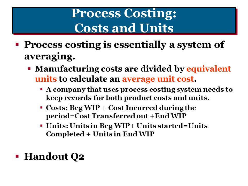 Process Costing: Costs and Units  Process costing is essentially a system of averaging.  Manufacturing costs are divided by equivalent units to calc