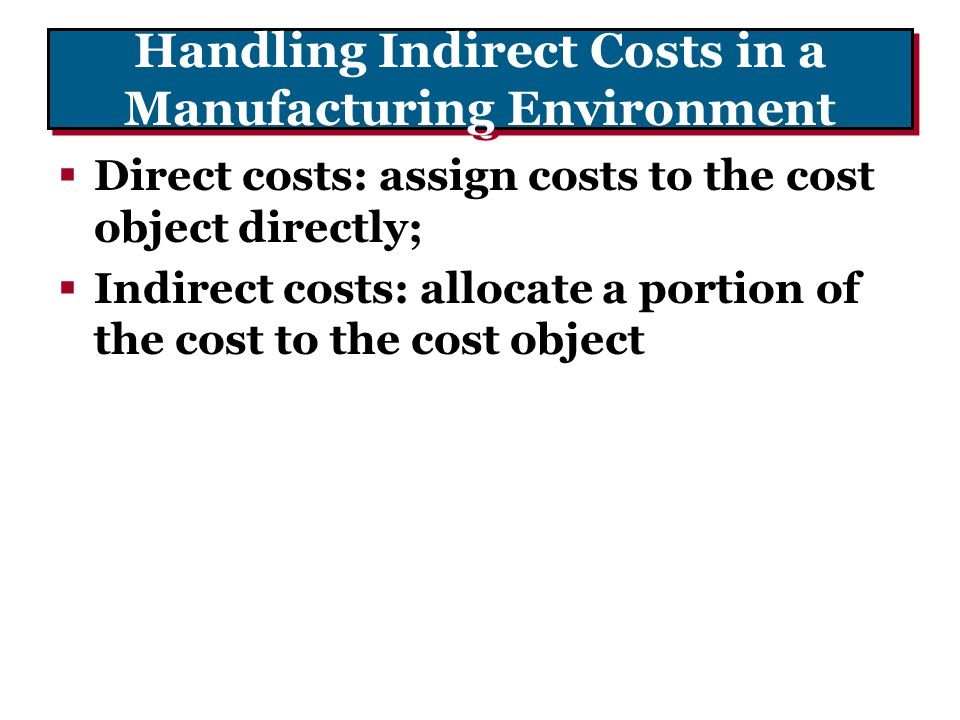 Handling Indirect Costs in a Manufacturing Environment  Direct costs: assign costs to the cost object directly;  Indirect costs: allocate a portion