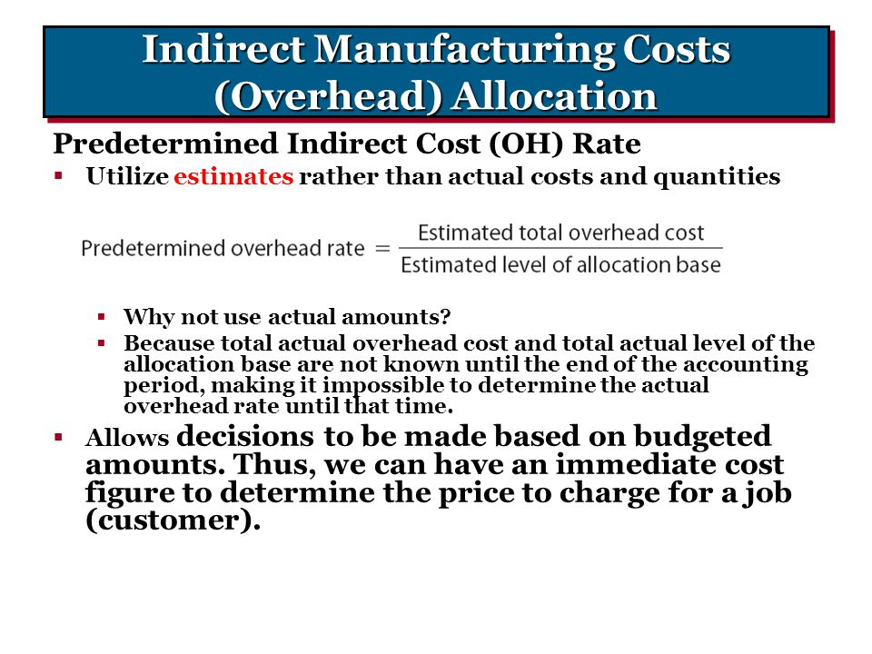 Indirect Manufacturing Costs (Overhead) Allocation Predetermined Indirect Cost (OH) Rate  Utilize estimates rather than actual costs and quantities 