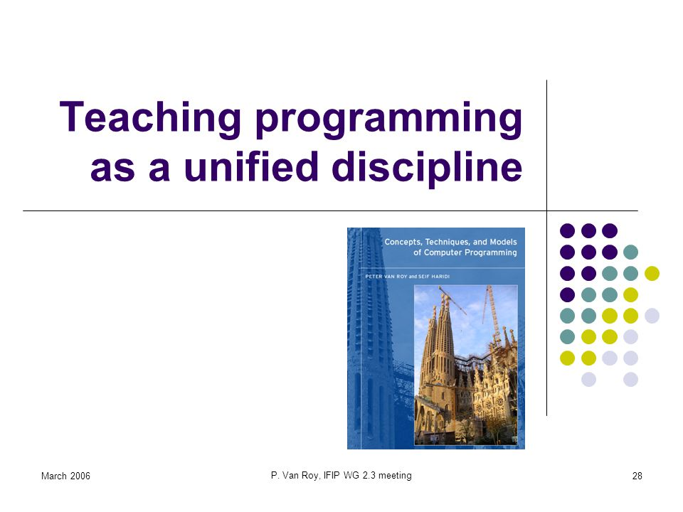 March 2006 P. Van Roy, IFIP WG 2.3 meeting 28 Teaching programming as a unified discipline
