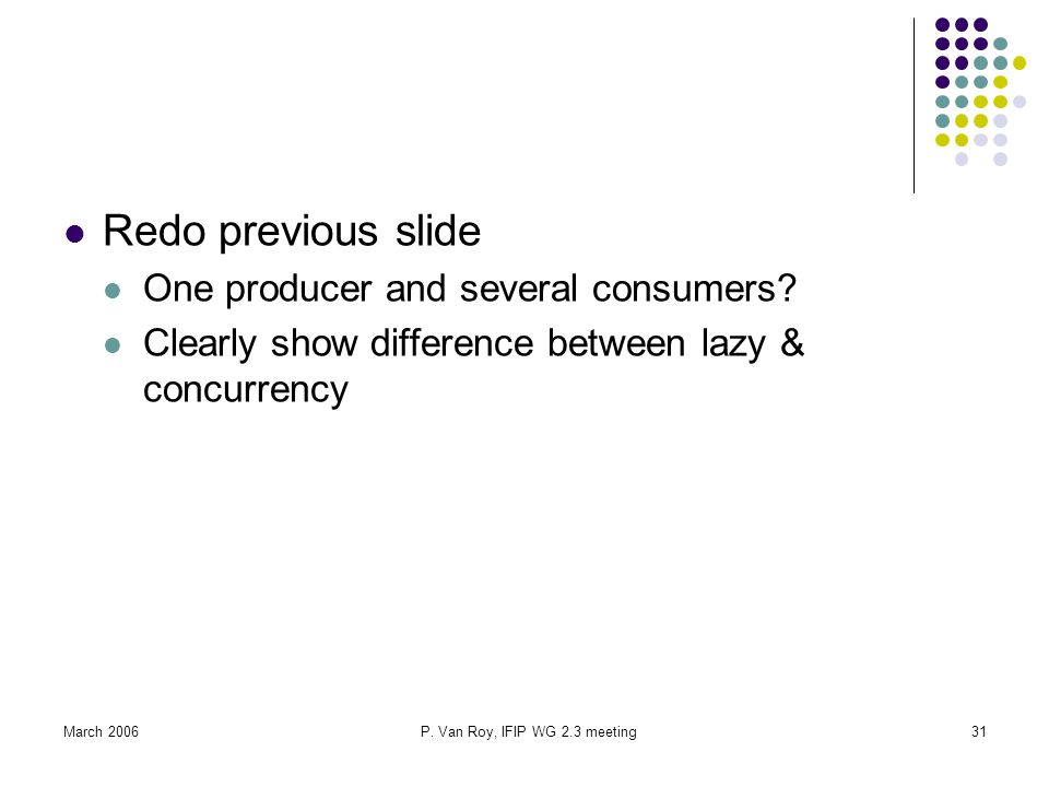 March 2006P.Van Roy, IFIP WG 2.3 meeting31 Redo previous slide One producer and several consumers.
