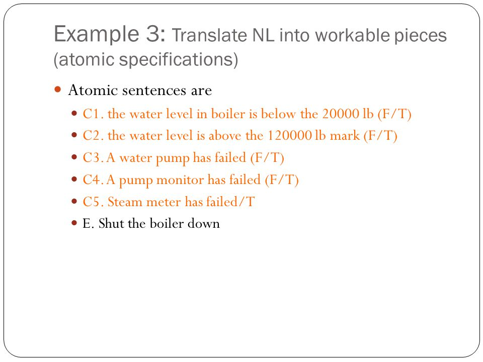 Example 3: Translate NL into workable pieces (atomic specifications) Atomic sentences are C1. the water level in boiler is below the 20000 lb (F/T) C2