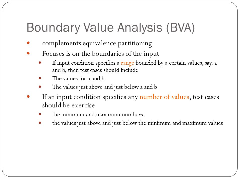 Boundary Value Analysis (BVA) complements equivalence partitioning Focuses is on the boundaries of the input If input condition specifies a range boun