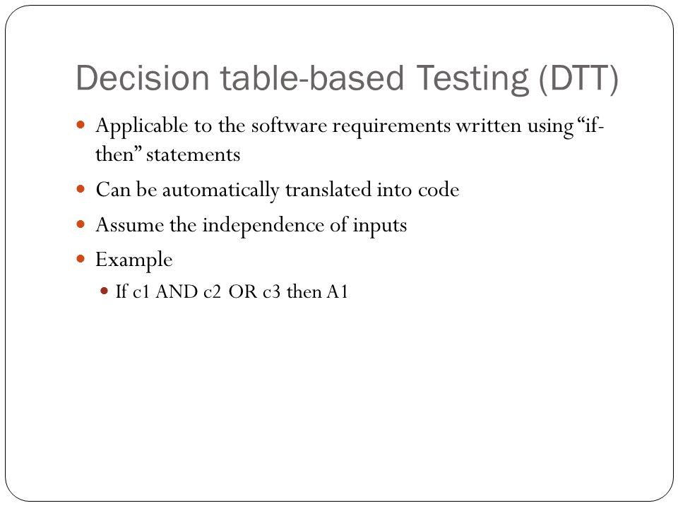 """Decision table-based Testing (DTT) Applicable to the software requirements written using """"if- then"""" statements Can be automatically translated into co"""