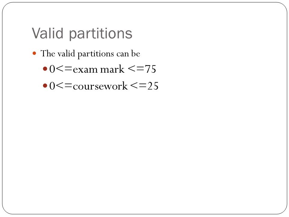 Valid partitions The valid partitions can be 0<=exam mark <=75 0<=coursework <=25