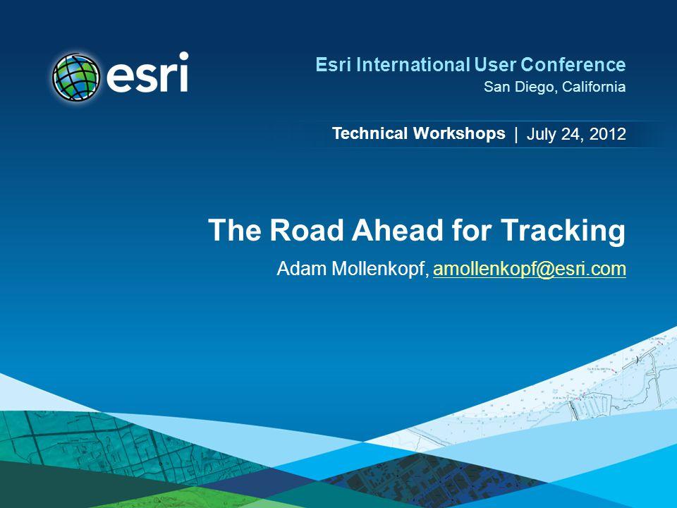 Technical Workshops | Esri International User Conference San Diego, California The Road Ahead for Tracking Adam Mollenkopf, amollenkopf@esri.comamollenkopf@esri.com July 24, 2012