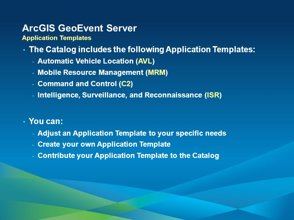 ArcGIS GeoEvent Server The Catalog includes the following Application Templates: - Automatic Vehicle Location (AVL) - Mobile Resource Management (MRM) - Command and Control (C2) - Intelligence, Surveillance, and Reconnaissance (ISR) You can: - Adjust an Application Template to your specific needs - Create your own Application Template - Contribute your Application Template to the Catalog Application Templates
