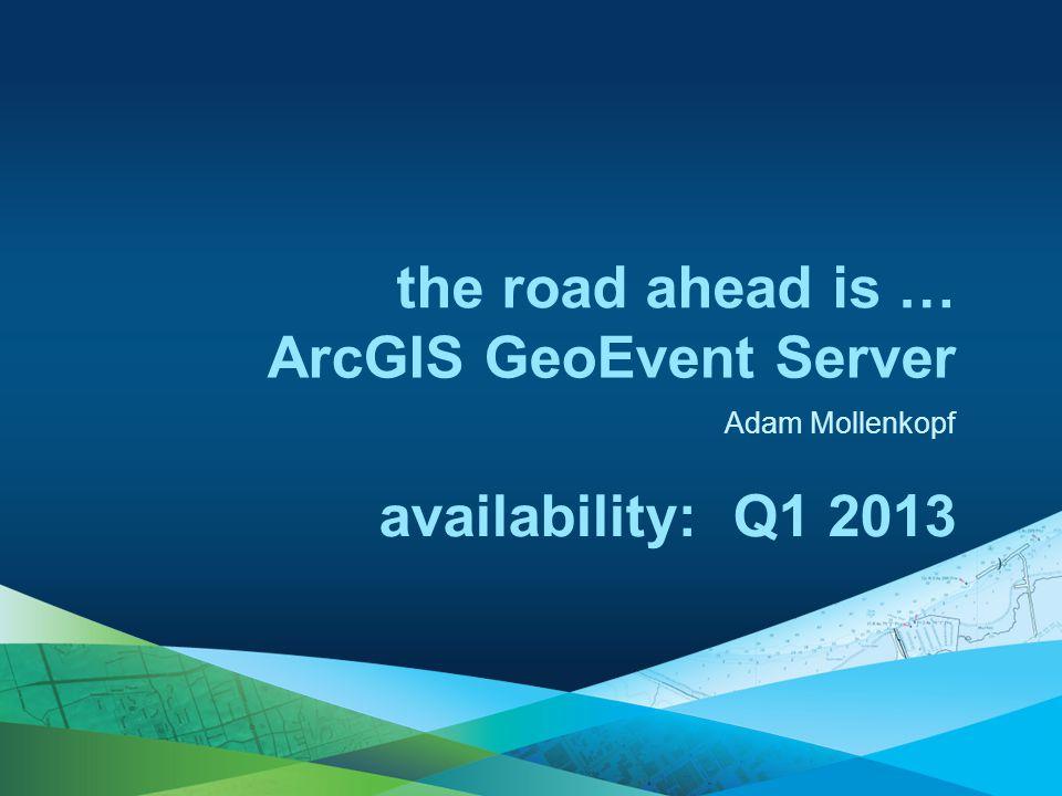 Adam Mollenkopf the road ahead is … availability: Q1 2013 ArcGIS GeoEvent Server