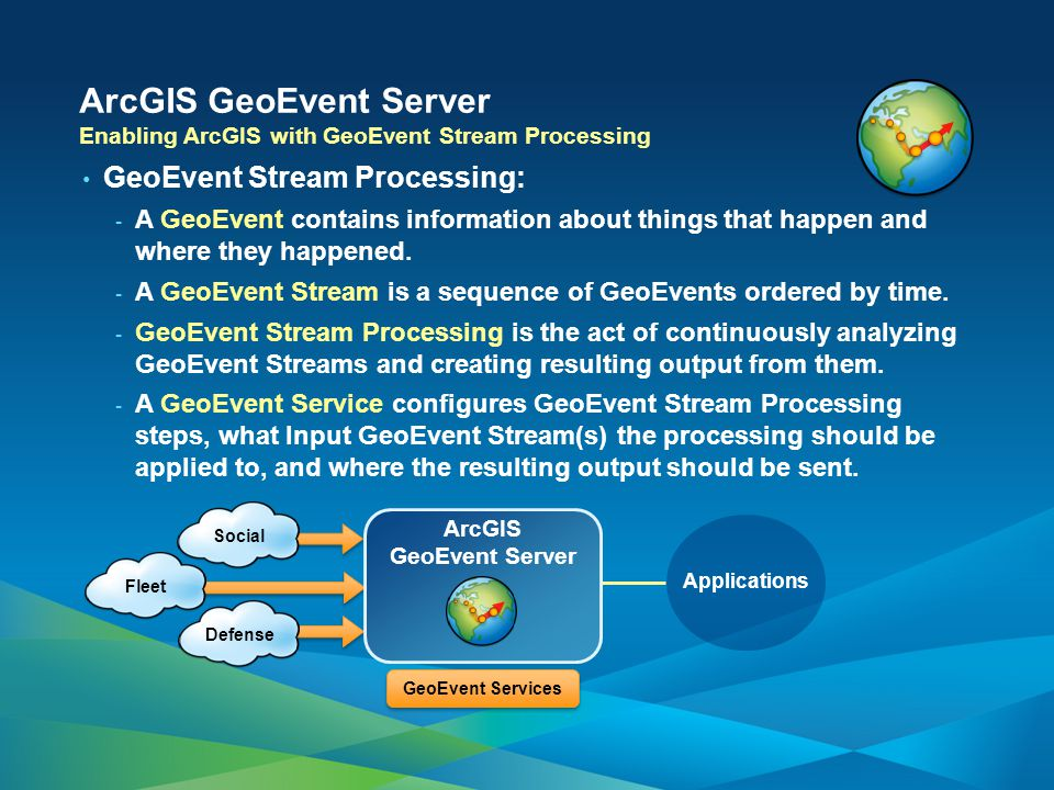 Enabling ArcGIS with GeoEvent Stream Processing GeoEvent Stream Processing: - A GeoEvent contains information about things that happen and where they happened.