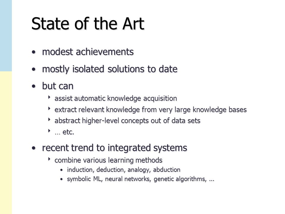 State of the Art modest achievementsmodest achievements mostly isolated solutions to datemostly isolated solutions to date but canbut can  assist automatic knowledge acquisition  extract relevant knowledge from very large knowledge bases  abstract higher-level concepts out of data sets  … etc.