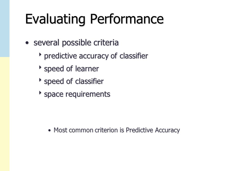 Evaluating Performance several possible criteriaseveral possible criteria  predictive accuracy of classifier  speed of learner  speed of classifier  space requirements Most common criterion is Predictive AccuracyMost common criterion is Predictive Accuracy