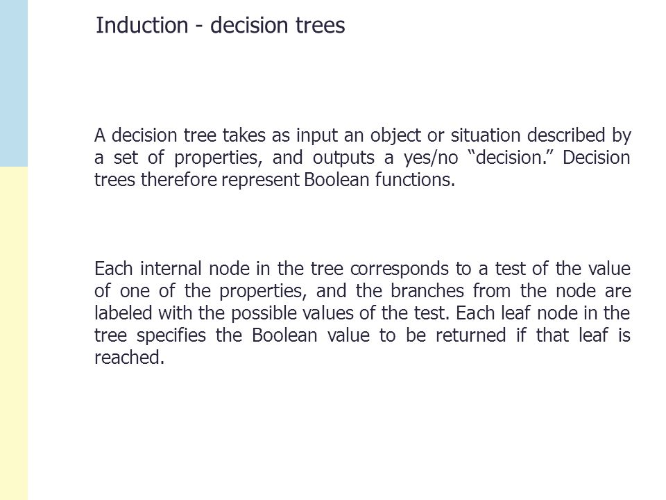 Induction - decision trees A decision tree takes as input an object or situation described by a set of properties, and outputs a yes/no decision. Decision trees therefore represent Boolean functions.